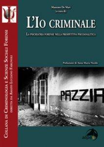 Copertina di 'L' io criminale. La psichiatria forense nella prospettiva psicoanalitica'