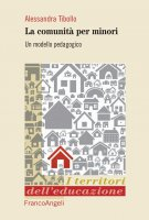 Le comunità per minori. Un modello pedagogico - Alessandra Tibollo