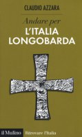Andare per l'Italia longobarda - Azzara Claudio