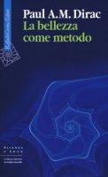 La bellezza come metodo. Saggi e riflessioni su fisica e matematica - Dirac Paul A.