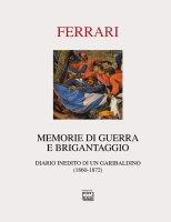 Memorie di guerra e brigantaggio. Diario inedito di un garibaldino (1860-1872). - Gaetano Ferrari