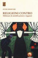 Religioni contro. Millenni di mistificazioni e inganni - Disertori Peter