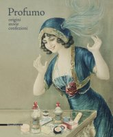 Profumo. Origini, storie, collezioni. Catalogo della mostra (Torino, 15 febbraio-21 maggio 2018). Ediz. illustrata