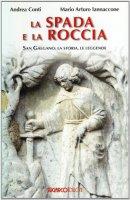 La spada e la roccia.  San Galgano: la storia, le leggende - Andrea Conti, Mario Arturo Iannaccone