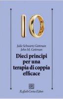 Dieci principi per una terapia di coppia efficace - John Gottman, Julie Schwartz Gottman