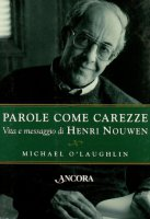 Parole come carezze. Vita e messaggio di Henri Nouwen - O'Laughlin Michael