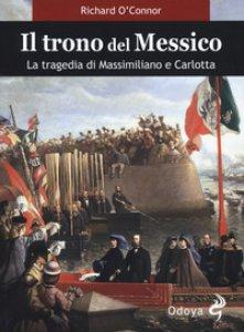 Copertina di 'Il trono del Messico. La tragedia di Massimiliano e Carlotta'