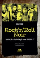 Rock 'n' roll noir. I misteri, le relazioni e gli amori del Club 27 - Giobbi Elisa