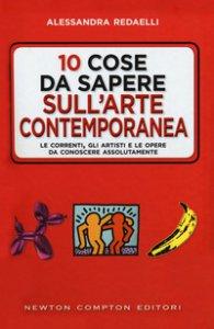 Copertina di '10 cose da sapere sull'arte contemporanea. Le correnti, gli artisti e le opere da conoscere assolutamente'