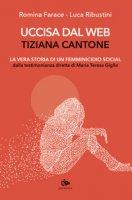 Uccisa dal web: Tiziana Cantone. La vera storia di un femminicidio social. Dalla testimonianza diretta di Maria Teresa Giglio - Farace Romina, Ribustini Luca