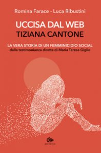 Copertina di 'Uccisa dal web: Tiziana Cantone. La vera storia di un femminicidio social. Dalla testimonianza diretta di Maria Teresa Giglio'