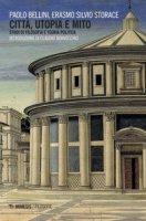 Città, utopia e mito. Studi di filosofia e teoria politica - Bellini Paolo, Storace Erasmo Silvio