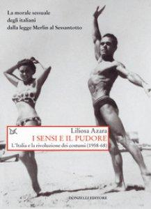Copertina di 'I sensi e il pudore. L'Italia e la rivoluzione dei costumi (1958-68)'
