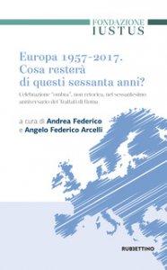 Copertina di 'Europa 1957-2017. Cosa resterà di questi Sessanta anni. Celebrazione «ombra», non retorica, nel sessantesimo anniversario dei trattati di Roma'