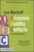 Aristotele Buddha Confucio. Per essere felici ora - Marinoff Lou
