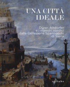 Copertina di 'Una città ideale. Dürer, Altdorfer e i maestri nordici dalla Collezione Spannocchi di Siena. Catalogo della mostra (Siena, 14 dicembre 2018-5 maggio 2019). Ediz. a colori'