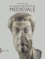 Le origini dell'estetica medievale. Ediz. illustrata - Grabar André