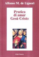 Pratica di amar Gesù Cristo - Alfonso Maria de' Liguori (sant')