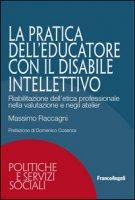 La pratica dell'educatore con disabile intellettivo. Riabilitazione dell'etica professionale nella valutazione e negli atelier - Raccagni Massimo