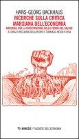 Ricerche sulla critica marxiana dell'economia. Materiali per la ricostruzione della teoria del valore - Backhaus Hans G.