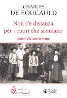 Non c'è distanza per i cuori che si amano. Lettere alla sorella Marie. - Charles De Foucauld
