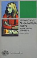 Gli ebrei nell'Italia fascista. Vicende, identità, persecuzione - Sarfatti Michele