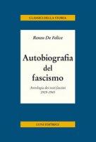 Autobiografia del fascismo. Antologia dei testi fascisti 1919-1945 - De Felice Renzo