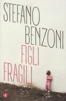 Figli fragili - Benzoni Stefano