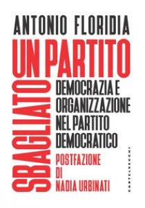 Copertina di 'Un partito sbagliato. Democrazia e organizzazione nel Partito Democratico'