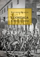 I Gonzaga. Il mito, la storia - Braglia Riccardo