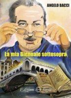 La mia Biennale sottosopra - Bacci Angelo