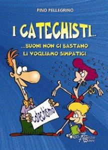Copertina di 'I catechisti... buoni non ci bastano, li vogliamo simpatici'