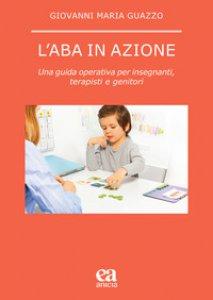 Copertina di 'L' ABA in azione. Una guida operativa per insegnanti, terapisti e genitori'