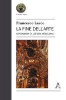 La fine dell'arte. Genealogia di un'idea hegeliana - Lesce Francesco