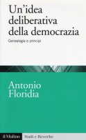 Un' idea deliberativa della democrazia. Genealogia e principi - Floridia Antonio
