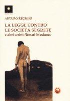 La legge contro le società segrete e altri scritti firmati Maximus - Reghini Arturo