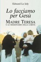 Lo facciamo per Gesù. Madre Teresa e le Missionarie della Carità - Le Joly Edward