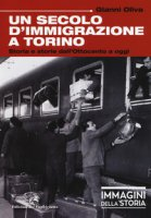Un secolo di immigrazione a Torino. Storia e storie dall'Ottocento a oggi. Ediz. a colori - Oliva Gianni