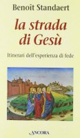 La strada di Gesù. Itinerari dell'esperienza di fede - Standaert Benoît