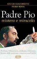 Padre Pio mistero e miracolo - Giulio Giacometti, Piero Sessa