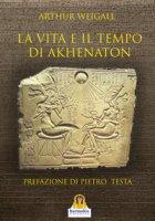 La vita e il tempo di Akhenaton - Weigall Arthur