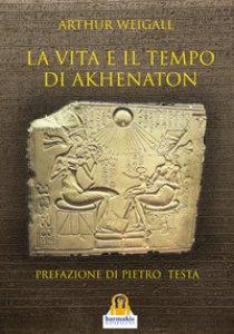 Copertina di 'La vita e il tempo di Akhenaton'
