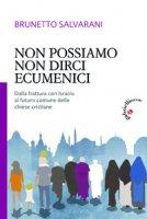 Non possiamo non dirci ecumenici - Salvarani Brunetto
