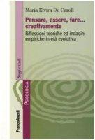 Pensare, essere, fare creativamente. Riflessioni teoriche ed indagini empiriche in età evolutiva - De Caroli M. Elvira