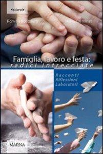Copertina di 'Famiglia, lavoro, festa: radici intrecciate. Racconti riflessioni laboratori'