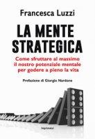 La mente strategica. Come sfruttare al massimo il nostro potenziale mentale per godere a pieno la vita - Luzzi Francesca