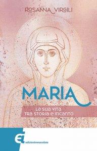 Copertina di 'Maria. La sua vita tra storia e incanto'