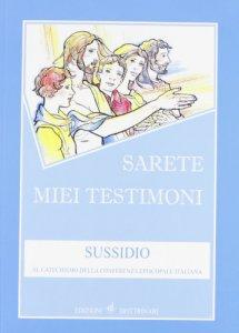 Copertina di 'Sarete miei testimoni. Sussidio al catechismo della Conferenza episcopale italiana'