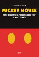 Mickey Mouse. Mito e icona del personaggio cult di Walt Disney - Arnaldi Valeria