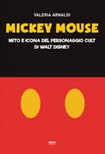 Copertina di 'Mickey Mouse. Mito e icona del personaggio cult di Walt Disney'